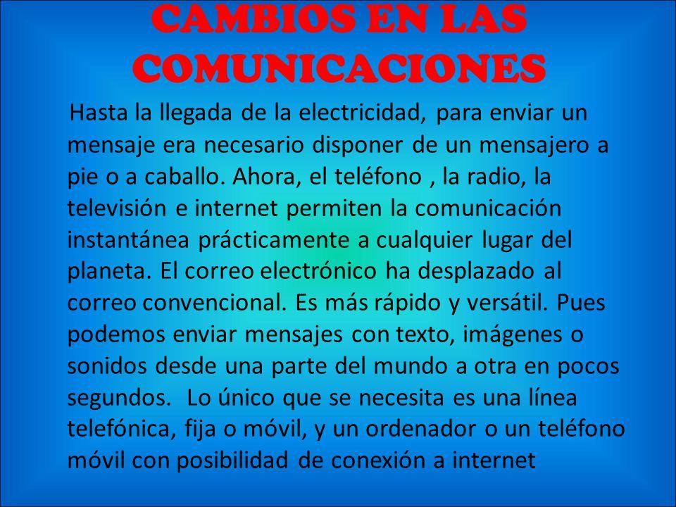 CAMBIOS EN LAS COMUNICACIONES Hasta la llegada de la electricidad, para enviar un mensaje era necesario disponer de un mensajero a pie o a caballo. Ah
