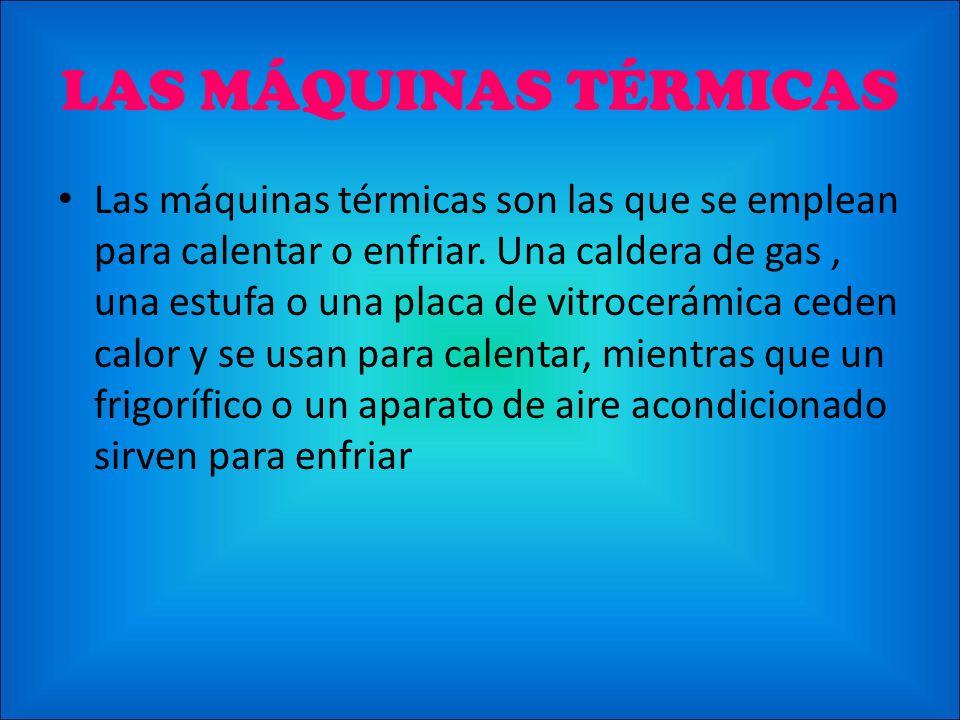 LAS MÁQUINAS TÉRMICAS Las máquinas térmicas son las que se emplean para calentar o enfriar. Una caldera de gas, una estufa o una placa de vitrocerámic