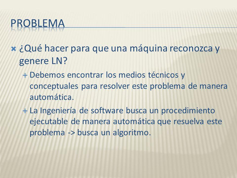 ¿Qué hacer para que una máquina reconozca y genere LN? Debemos encontrar los medios técnicos y conceptuales para resolver este problema de manera auto