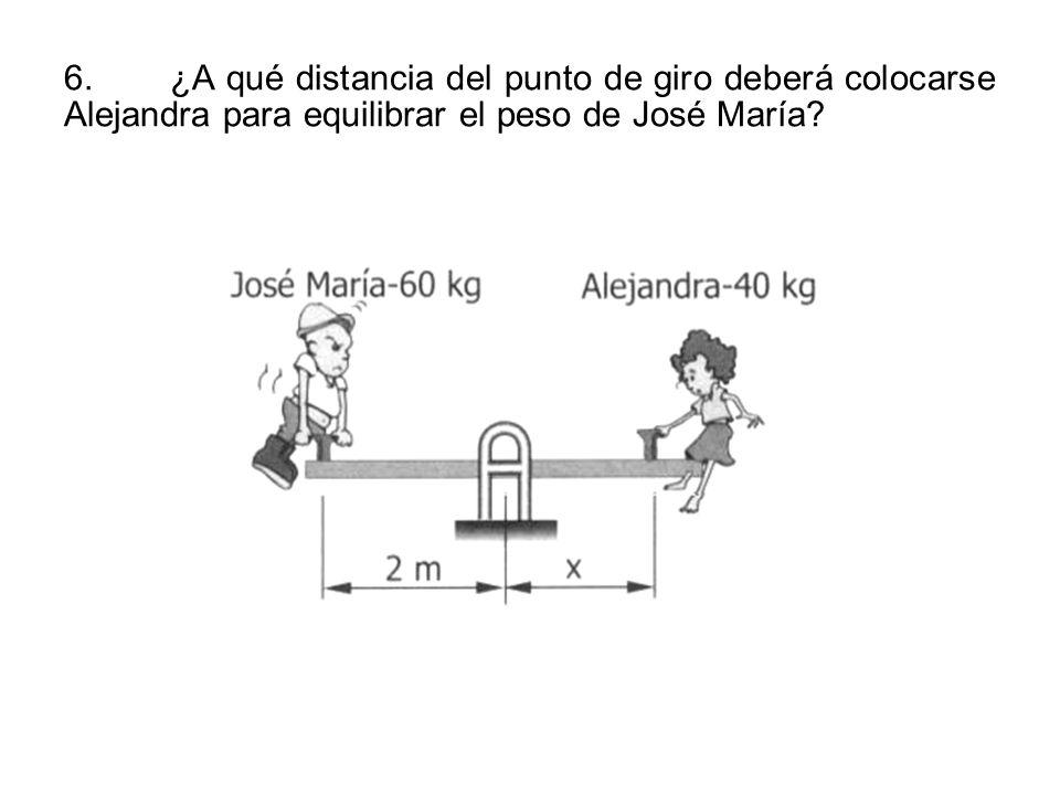6.¿A qué distancia del punto de giro deberá colocarse Alejandra para equilibrar el peso de José María?