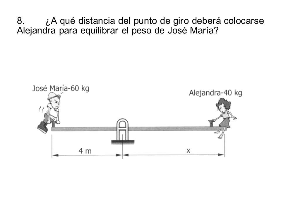 8.¿A qué distancia del punto de giro deberá colocarse Alejandra para equilibrar el peso de José María?