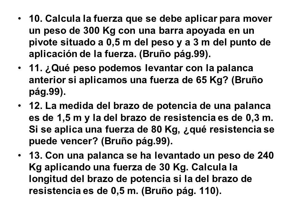 10. Calcula la fuerza que se debe aplicar para mover un peso de 300 Kg con una barra apoyada en un pivote situado a 0,5 m del peso y a 3 m del punto d