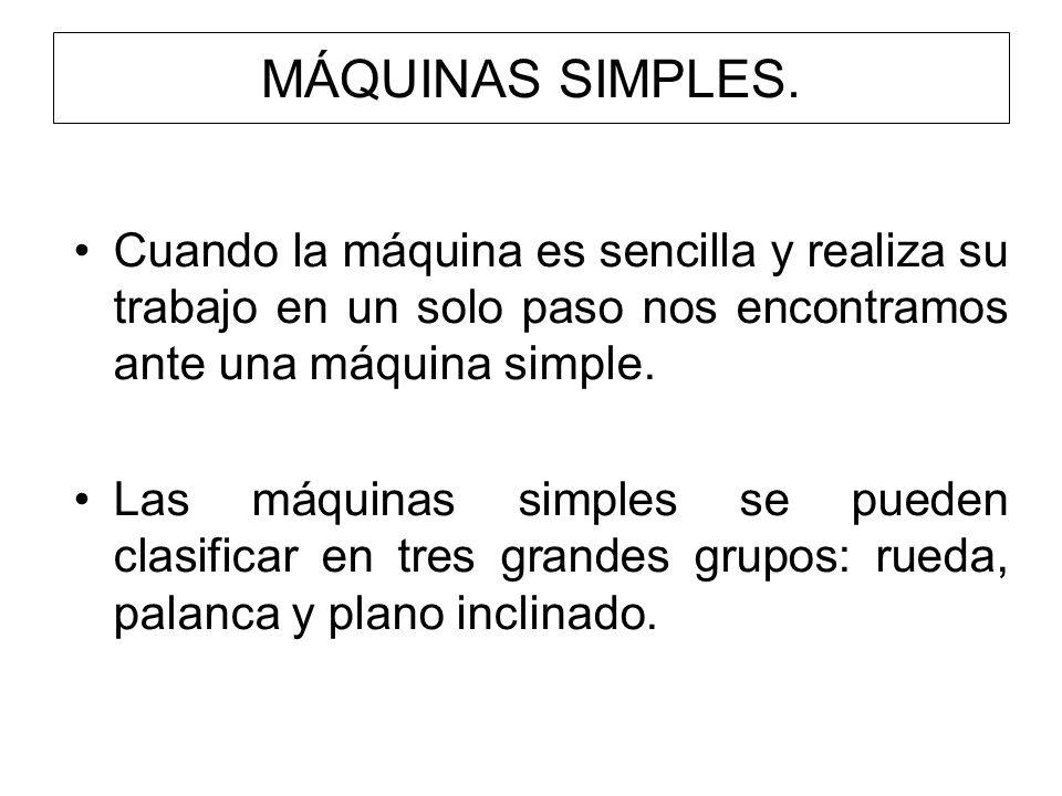 MÁQUINAS SIMPLES. Cuando la máquina es sencilla y realiza su trabajo en un solo paso nos encontramos ante una máquina simple. Las máquinas simples se