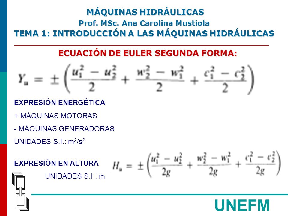 UNEFM ECUACIÓN DE EULER SEGUNDA FORMA: EXPRESIÓN ENERGÉTICA + MÁQUINAS MOTORAS - MÁQUINAS GENERADORAS UNIDADES S.I.: m 2 /s 2 EXPRESIÓN EN ALTURA UNIDADES S.I.: m MÁQUINAS HIDRÁULICAS MÁQUINAS HIDRÁULICAS Prof.
