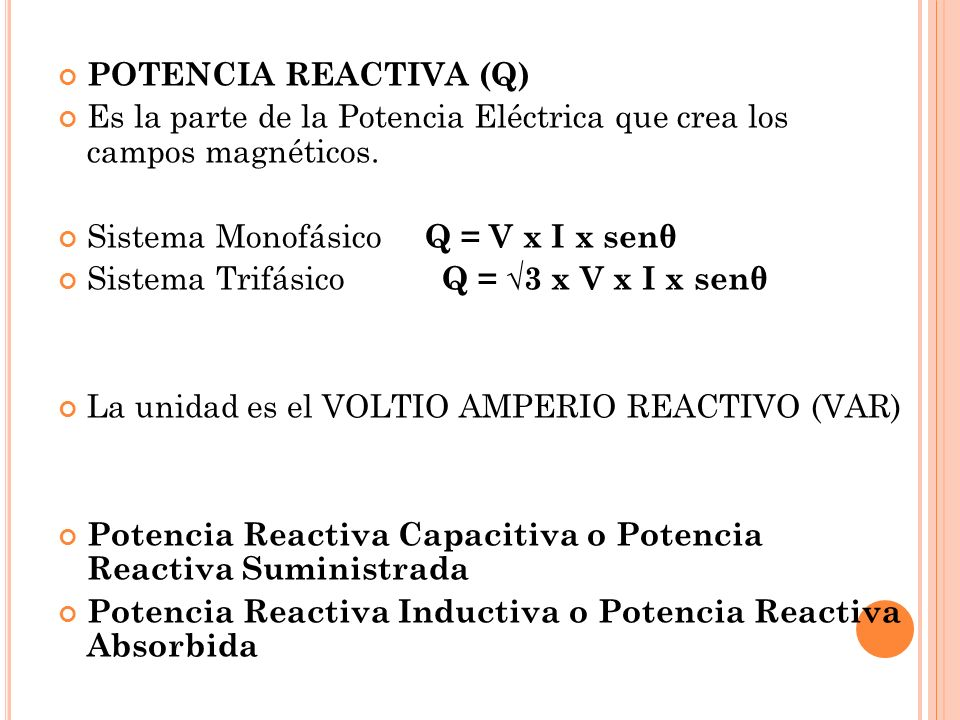 POTENCIA REACTIVA (Q) Es la parte de la Potencia Eléctrica que crea los campos magnéticos. Sistema Monofásico Q = V x I x senθ Sistema Trifásico Q = 3