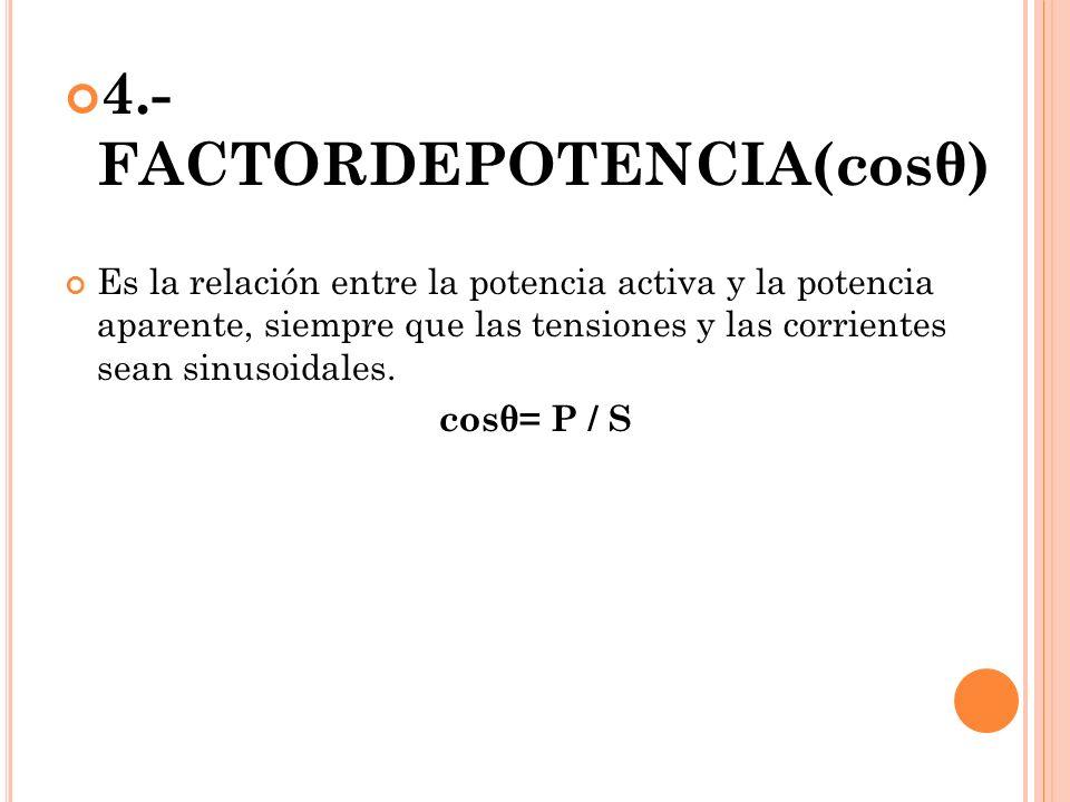 4.- FACTORDEPOTENCIA(cosθ) Es la relación entre la potencia activa y la potencia aparente, siempre que las tensiones y las corrientes sean sinusoidales.