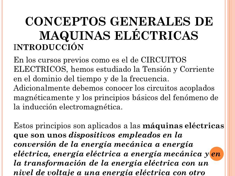 CONCEPTOS GENERALES DE MAQUINAS ELÉCTRICAS I NTRODUCCIÓN En los cursos previos como es el de CIRCUITOS ELECTRICOS, hemos estudiado la Tensión y Corriente en el dominio del tiempo y de la frecuencia.