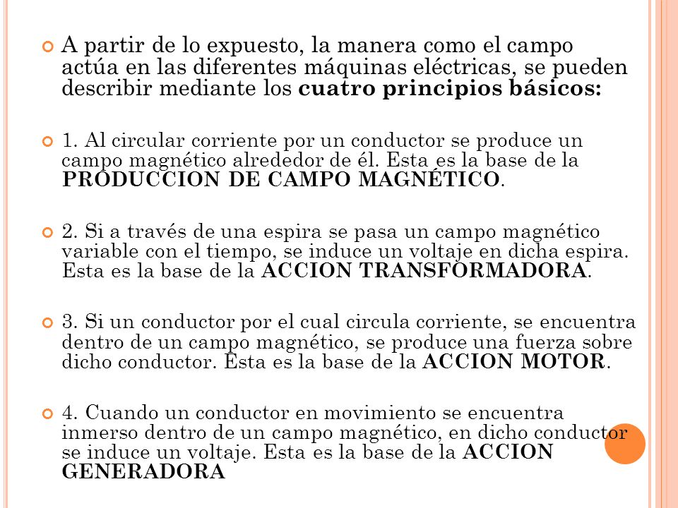 A partir de lo expuesto, la manera como el campo actúa en las diferentes máquinas eléctricas, se pueden describir mediante los cuatro principios básicos: 1.