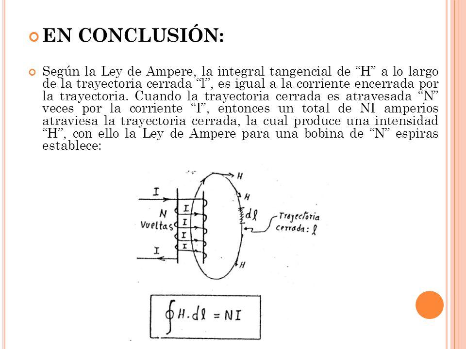 EN CONCLUSIÓN: Según la Ley de Ampere, la integral tangencial de H a lo largo de la trayectoria cerrada l, es igual a la corriente encerrada por la trayectoria.