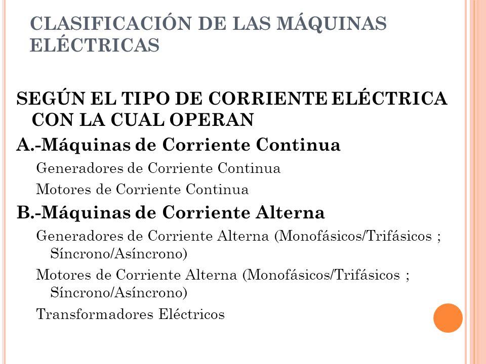 CLASIFICACIÓN DE LAS MÁQUINAS ELÉCTRICAS SEGÚN EL TIPO DE CORRIENTE ELÉCTRICA CON LA CUAL OPERAN A.-Máquinas de Corriente Continua Generadores de Corriente Continua Motores de Corriente Continua B.-Máquinas de Corriente Alterna Generadores de Corriente Alterna (Monofásicos/Trifásicos ; Síncrono/Asíncrono) Motores de Corriente Alterna (Monofásicos/Trifásicos ; Síncrono/Asíncrono) Transformadores Eléctricos