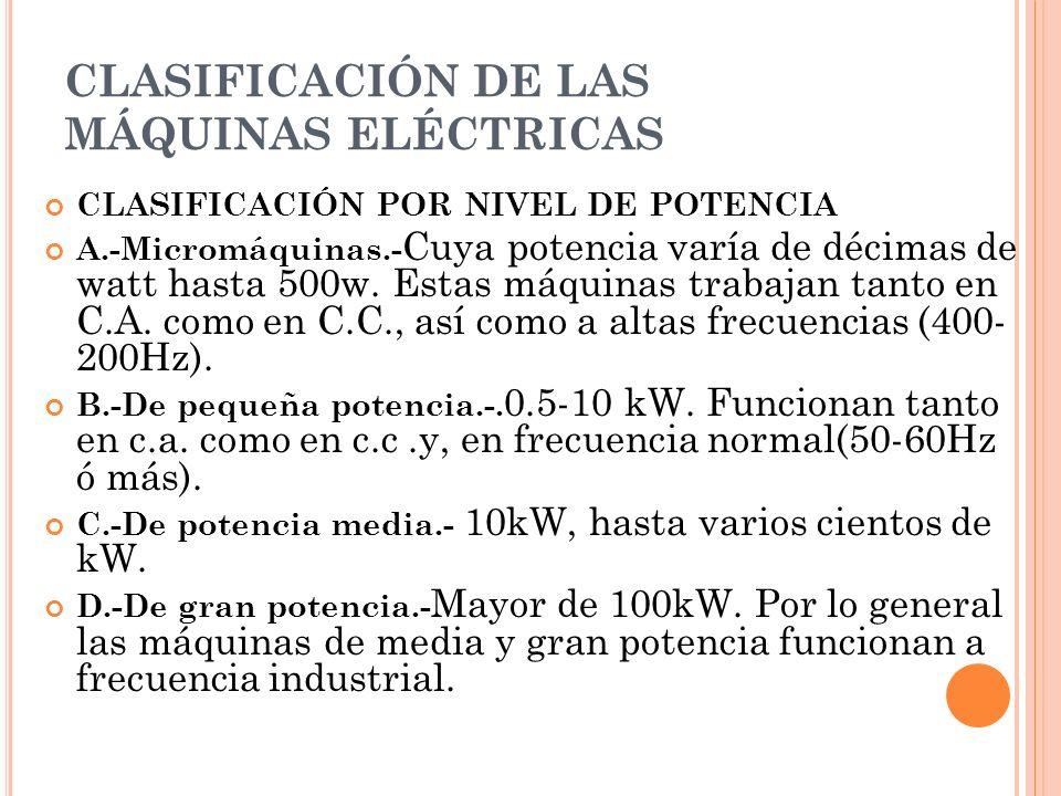 CLASIFICACIÓN DE LAS MÁQUINAS ELÉCTRICAS CLASIFICACIÓN POR NIVEL DE POTENCIA A.-Micromáquinas.- Cuya potencia varía de décimas de watt hasta 500w. Est