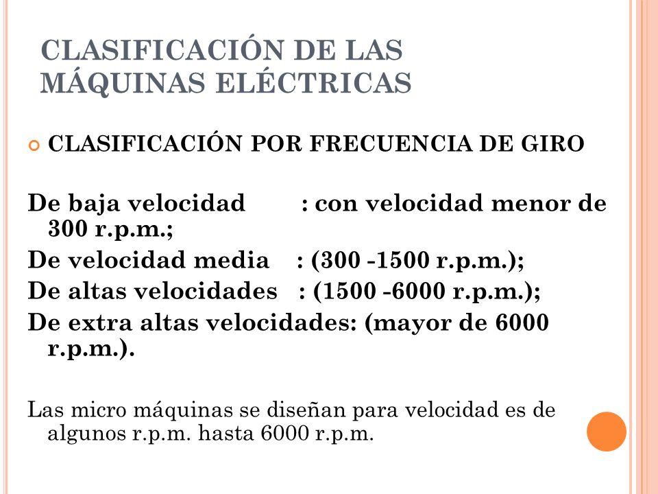 CLASIFICACIÓN DE LAS MÁQUINAS ELÉCTRICAS CLASIFICACIÓN POR FRECUENCIA DE GIRO De baja velocidad : con velocidad menor de 300 r.p.m.; De velocidad medi
