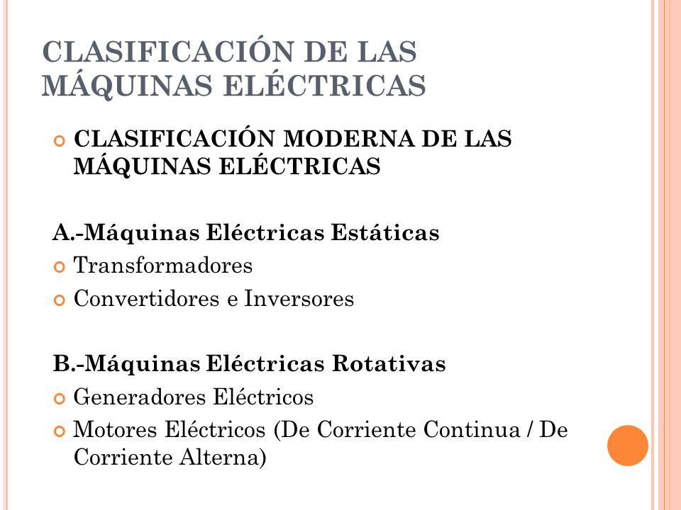 CLASIFICACIÓN DE LAS MÁQUINAS ELÉCTRICAS CLASIFICACIÓN MODERNA DE LAS MÁQUINAS ELÉCTRICAS A.-Máquinas Eléctricas Estáticas Transformadores Convertidores e Inversores B.-Máquinas Eléctricas Rotativas Generadores Eléctricos Motores Eléctricos (De Corriente Continua / De Corriente Alterna)