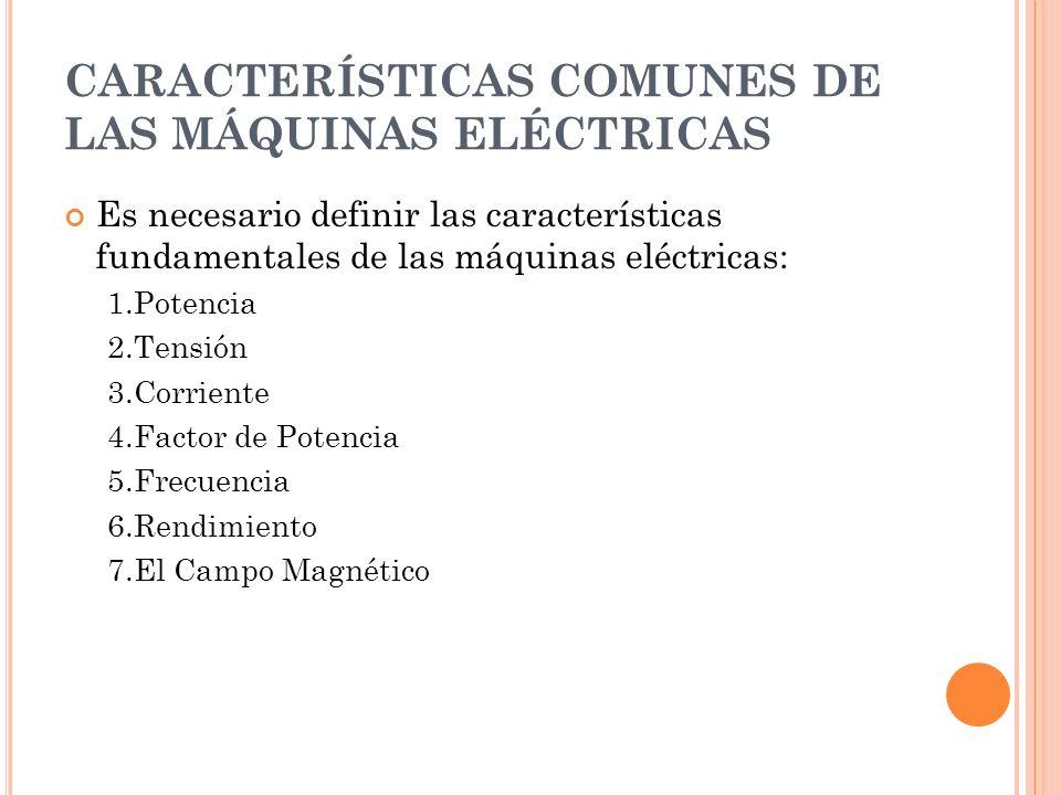 CARACTERÍSTICAS COMUNES DE LAS MÁQUINAS ELÉCTRICAS Es necesario definir las características fundamentales de las máquinas eléctricas: 1.Potencia 2.Tensión 3.Corriente 4.Factor de Potencia 5.Frecuencia 6.Rendimiento 7.El Campo Magnético