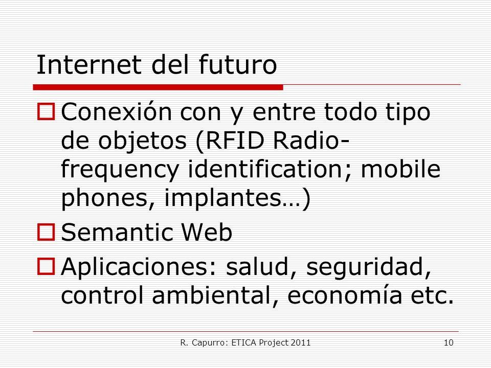 R. Capurro: ETICA Project 201110 Internet del futuro Conexión con y entre todo tipo de objetos (RFID Radio- frequency identification; mobile phones, i