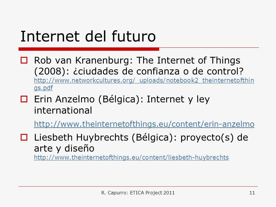 R. Capurro: ETICA Project 201111 Internet del futuro Rob van Kranenburg: The Internet of Things (2008): ¿ciudades de confianza o de control? http://ww