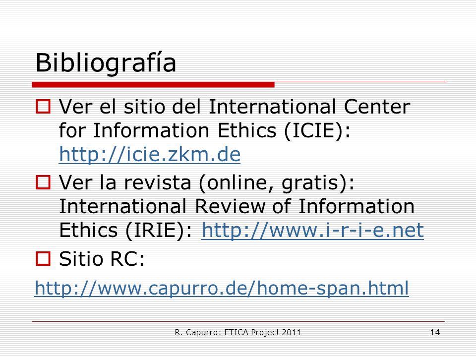 R. Capurro: ETICA Project 201114 Bibliografía Ver el sitio del International Center for Information Ethics (ICIE): http://icie.zkm.de http://icie.zkm.
