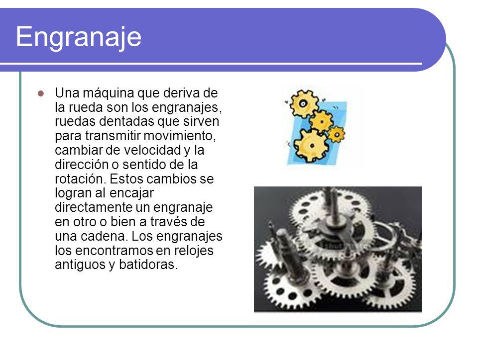 Engranaje Una máquina que deriva de la rueda son los engranajes, ruedas dentadas que sirven para transmitir movimiento, cambiar de velocidad y la dire