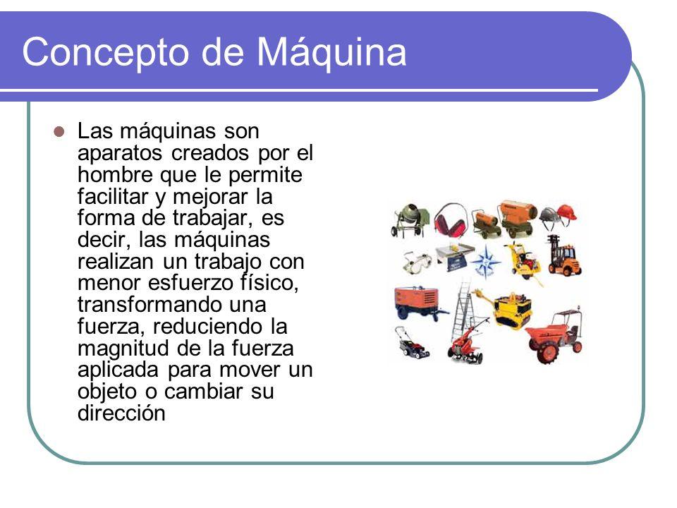 Concepto de Máquina Las máquinas son aparatos creados por el hombre que le permite facilitar y mejorar la forma de trabajar, es decir, las máquinas re