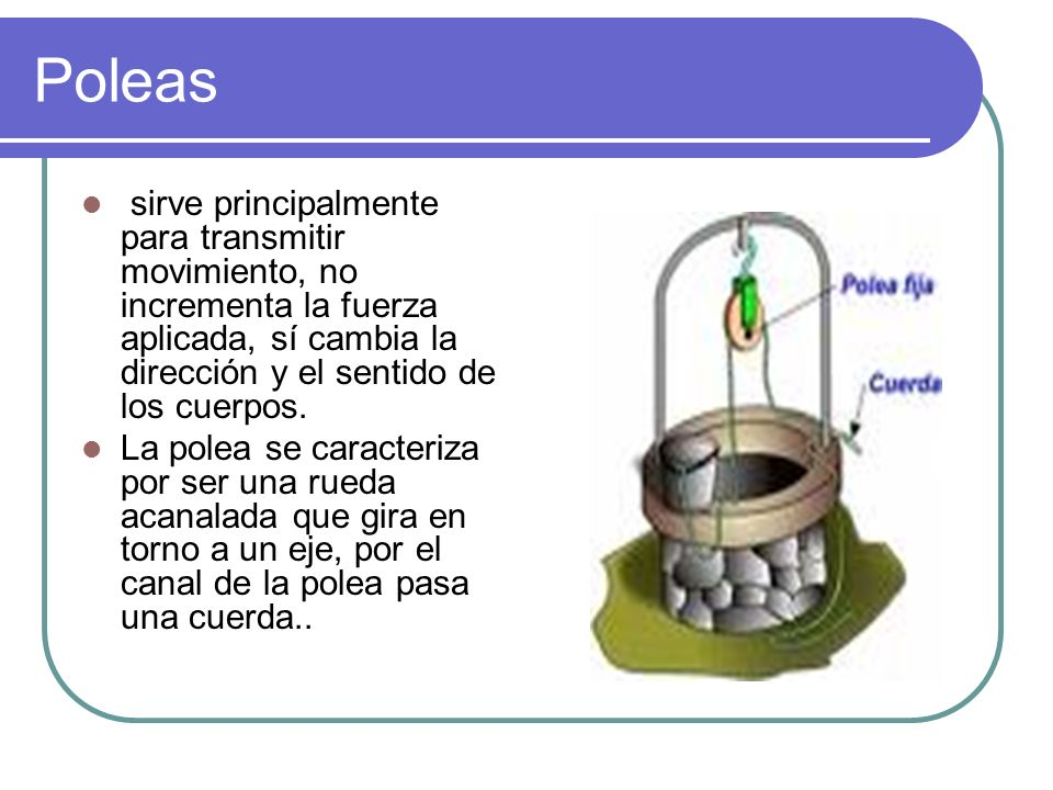 Poleas sirve principalmente para transmitir movimiento, no incrementa la fuerza aplicada, sí cambia la dirección y el sentido de los cuerpos. La polea