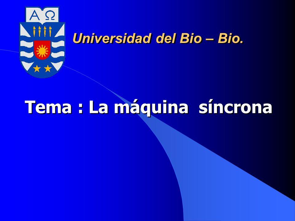 Tema : La máquina síncrona Universidad del Bio – Bio.