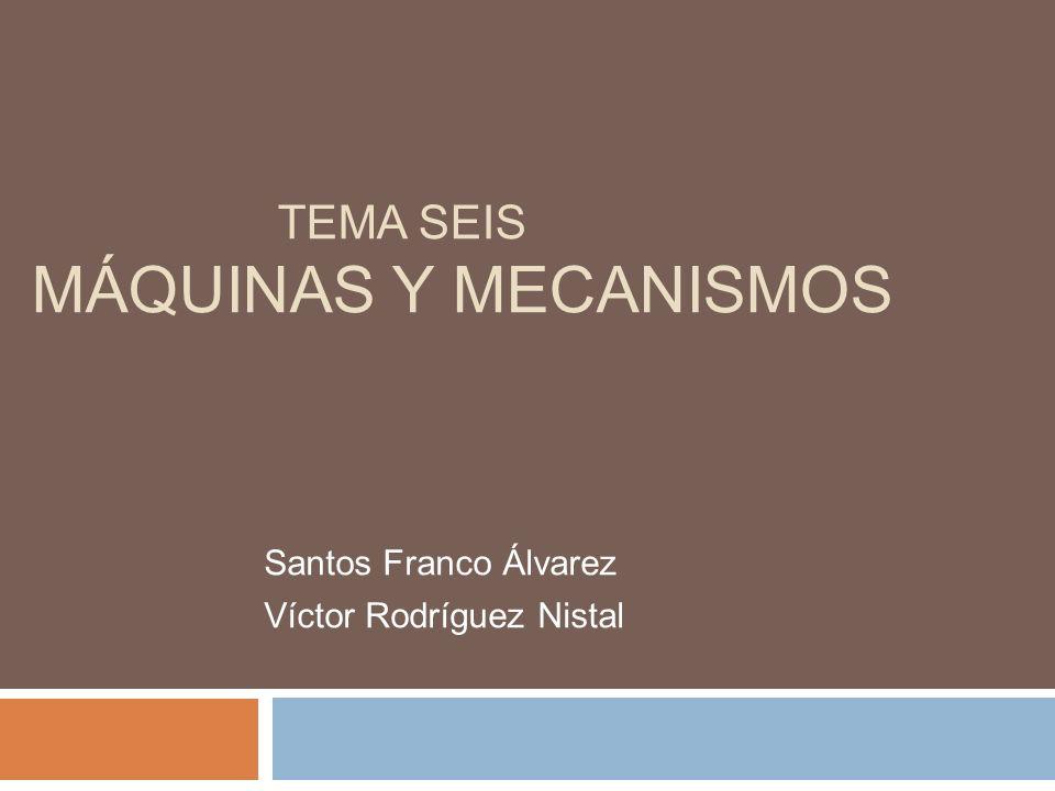 TEMA SEIS MÁQUINAS Y MECANISMOS Santos Franco Álvarez Víctor Rodríguez Nistal
