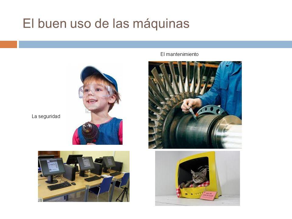 El buen uso de las máquinas La seguridad El mantenimiento