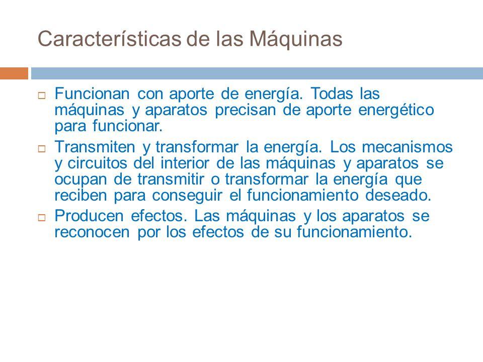 Características de las Máquinas Funcionan con aporte de energía. Todas las máquinas y aparatos precisan de aporte energético para funcionar. Transmite
