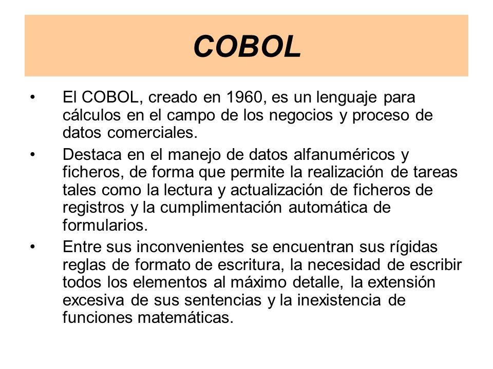 COBOL El COBOL, creado en 1960, es un lenguaje para cálculos en el campo de los negocios y proceso de datos comerciales.