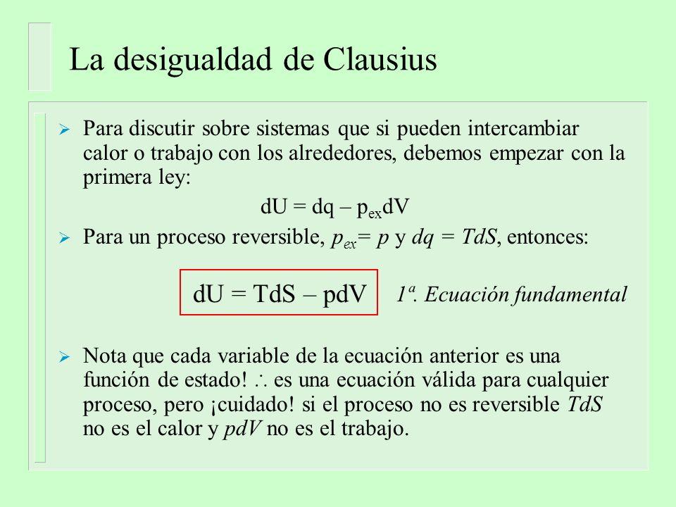 La desigualdad de Clausius Para discutir sobre sistemas que si pueden intercambiar calor o trabajo con los alrededores, debemos empezar con la primera ley: dU = dq – p ex dV Para un proceso reversible, p ex = p y dq = TdS, entonces: dU = TdS – pdV Nota que cada variable de la ecuación anterior es una función de estado.