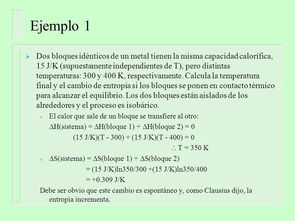 Ejemplo 1 Dos bloques idénticos de un metal tienen la misma capacidad calorífica, 15 J/K (supuestamente independientes de T), pero distintas temperaturas: 300 y 400 K, respectivamente.