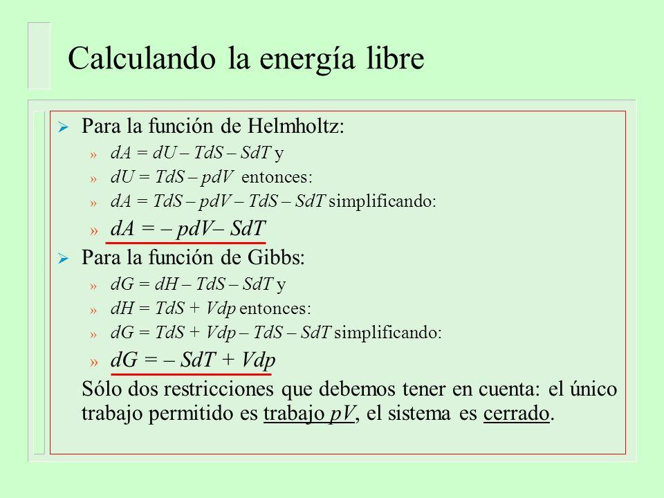 Calculando la energía libre Para la función de Helmholtz: » dA = dU – TdS – SdT y » dU = TdS – pdV entonces: » dA = TdS – pdV – TdS – SdT simplificando: » dA = – pdV– SdT Para la función de Gibbs: » dG = dH – TdS – SdT y » dH = TdS + Vdp entonces: » dG = TdS + Vdp – TdS – SdT simplificando: » dG = – SdT + Vdp Sólo dos restricciones que debemos tener en cuenta: el único trabajo permitido es trabajo pV, el sistema es cerrado.