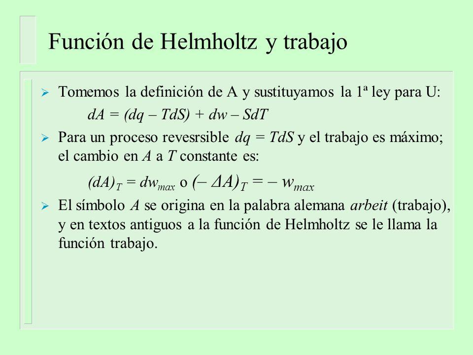 Función de Helmholtz y trabajo Tomemos la definición de A y sustituyamos la 1ª ley para U: dA = (dq – TdS) + dw – SdT Para un proceso revesrsible dq = TdS y el trabajo es máximo; el cambio en A a T constante es: (dA) T = dw max o (– ΔA) T = – w max El símbolo A se origina en la palabra alemana arbeit (trabajo), y en textos antiguos a la función de Helmholtz se le llama la función trabajo.