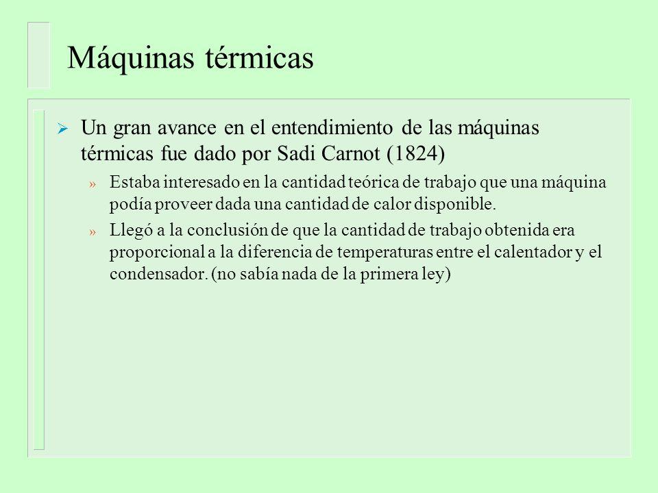 Máquinas térmicas Un gran avance en el entendimiento de las máquinas térmicas fue dado por Sadi Carnot (1824) » Estaba interesado en la cantidad teórica de trabajo que una máquina podía proveer dada una cantidad de calor disponible.