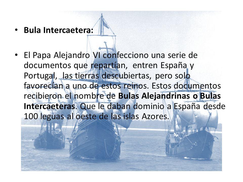 Bula Intercaetera: El Papa Alejandro VI confecciono una serie de documentos que repartían, entren España y Portugal, las tierras descubiertas, pero solo favorecían a uno de estos reinos.