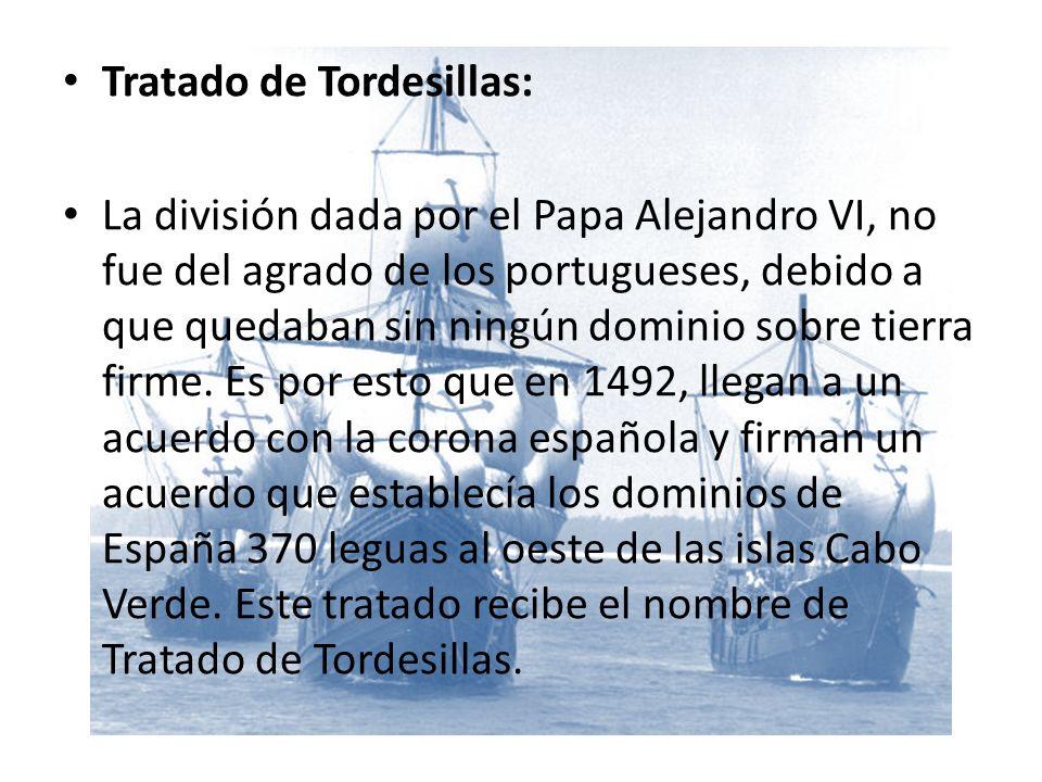 Tratado de Tordesillas: La división dada por el Papa Alejandro VI, no fue del agrado de los portugueses, debido a que quedaban sin ningún dominio sobre tierra firme.