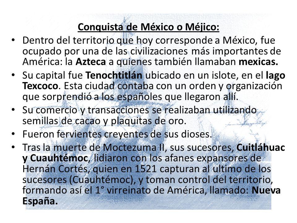 M Conquista de México o Méjico: Dentro del territorio que hoy corresponde a México, fue ocupado por una de las civilizaciones más importantes de América: la Azteca a quienes también llamaban mexicas.