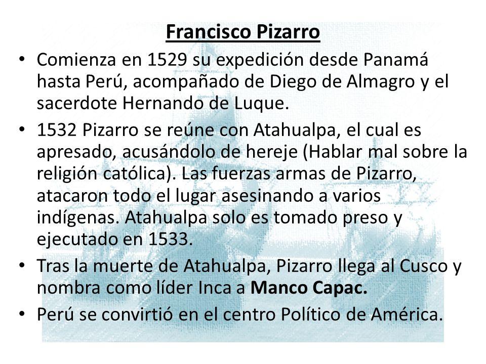M Francisco Pizarro Comienza en 1529 su expedición desde Panamá hasta Perú, acompañado de Diego de Almagro y el sacerdote Hernando de Luque.