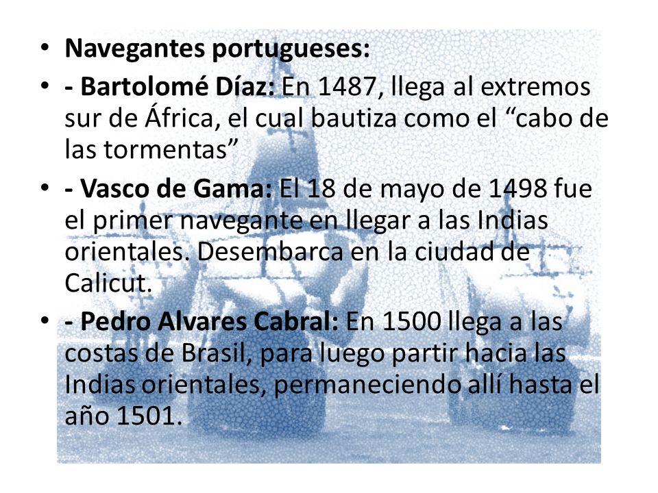 Navegantes portugueses: - Bartolomé Díaz: En 1487, llega al extremos sur de África, el cual bautiza como el cabo de las tormentas - Vasco de Gama: El 18 de mayo de 1498 fue el primer navegante en llegar a las Indias orientales.
