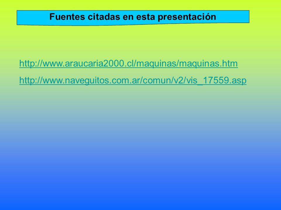 Fuentes citadas en esta presentación http://www.araucaria2000.cl/maquinas/maquinas.htm http://www.naveguitos.com.ar/comun/v2/vis_17559.asp