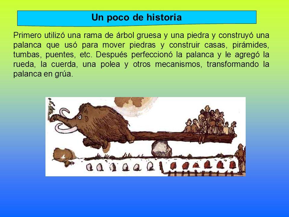 Primero utilizó una rama de árbol gruesa y una piedra y construyó una palanca que usó para mover piedras y construir casas, pirámides, tumbas, puentes, etc.