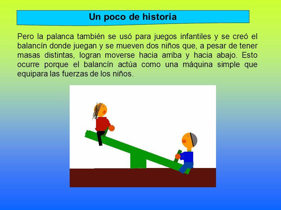 Pero la palanca también se usó para juegos infantiles y se creó el balancín donde juegan y se mueven dos niños que, a pesar de tener masas distintas, logran moverse hacia arriba y hacia abajo.