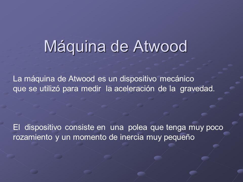 Máquina de Atwood La máquina de Atwood es un dispositivo mecánico que se utilizó para medir la aceleración de la gravedad. El dispositivo consiste en