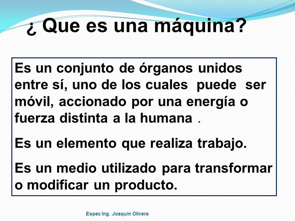 ¿ Que es una máquina? Es un conjunto de órganos unidos entre sí, uno de los cuales puede ser móvil, accionado por una energía o fuerza distinta a la h