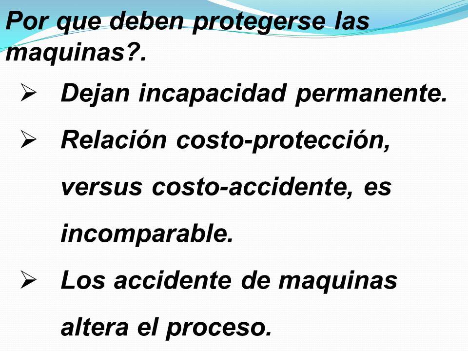 Por que deben protegerse las maquinas?. Dejan incapacidad permanente. Relación costo-protección, versus costo-accidente, es incomparable. Los accident