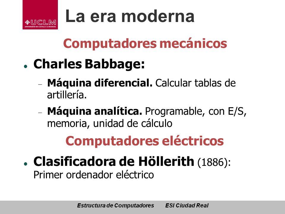 La era moderna Computadores mecánicos Charles Babbage: Máquina diferencial. Calcular tablas de artillería. Máquina analítica. Programable, con E/S, me