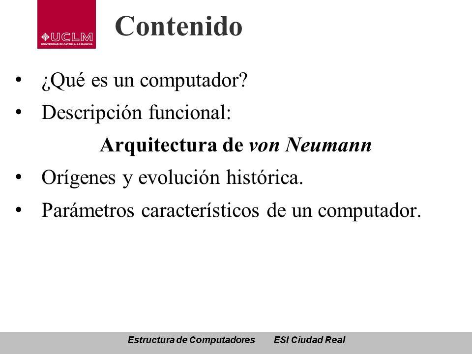 Contenido ¿Qué es un computador? Descripción funcional: Arquitectura de von Neumann Orígenes y evolución histórica. Parámetros característicos de un c