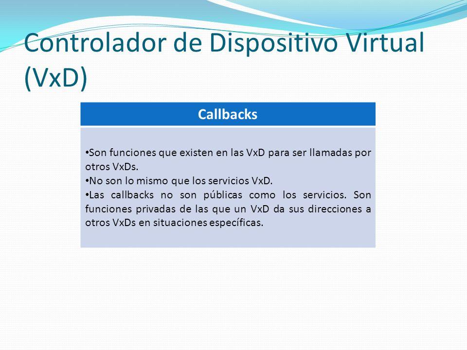 Controlador de Dispositivo Virtual (VxD) Callbacks Son funciones que existen en las VxD para ser llamadas por otros VxDs. No son lo mismo que los serv