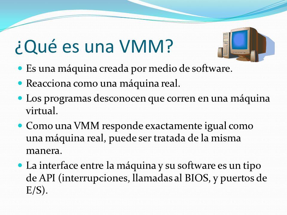 ¿Qué es una VMM? Es una máquina creada por medio de software. Reacciona como una máquina real. Los programas desconocen que corren en una máquina virt