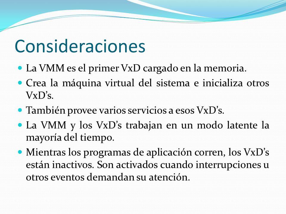 Consideraciones La VMM es el primer VxD cargado en la memoria. Crea la máquina virtual del sistema e inicializa otros VxDs. También provee varios serv